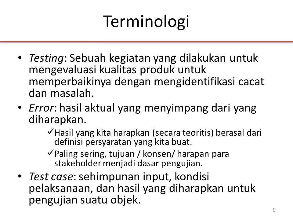 Terminologi • Testing: Sebuah kegiatan yang dilakukan untuk mengevaluasi kualitas produk untuk memperbaikinya dengan mengidentifikasi cacat dan masala