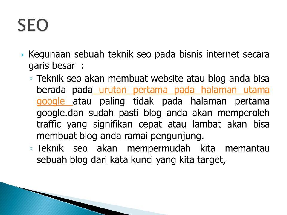 Kegunaan sebuah teknik seo pada bisnis internet secara garis besar : ◦ Teknik seo akan membuat website atau blog anda bisa berada pada urutan pertama pada halaman utama google atau paling tidak pada halaman pertama google.dan sudah pasti blog anda akan memperoleh traffic yang signifikan cepat atau lambat akan bisa membuat blog anda ramai pengunjung.