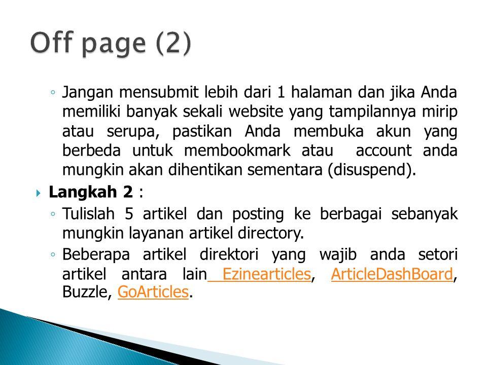 ◦ Jangan mensubmit lebih dari 1 halaman dan jika Anda memiliki banyak sekali website yang tampilannya mirip atau serupa, pastikan Anda membuka akun yang berbeda untuk membookmark atau account anda mungkin akan dihentikan sementara (disuspend).