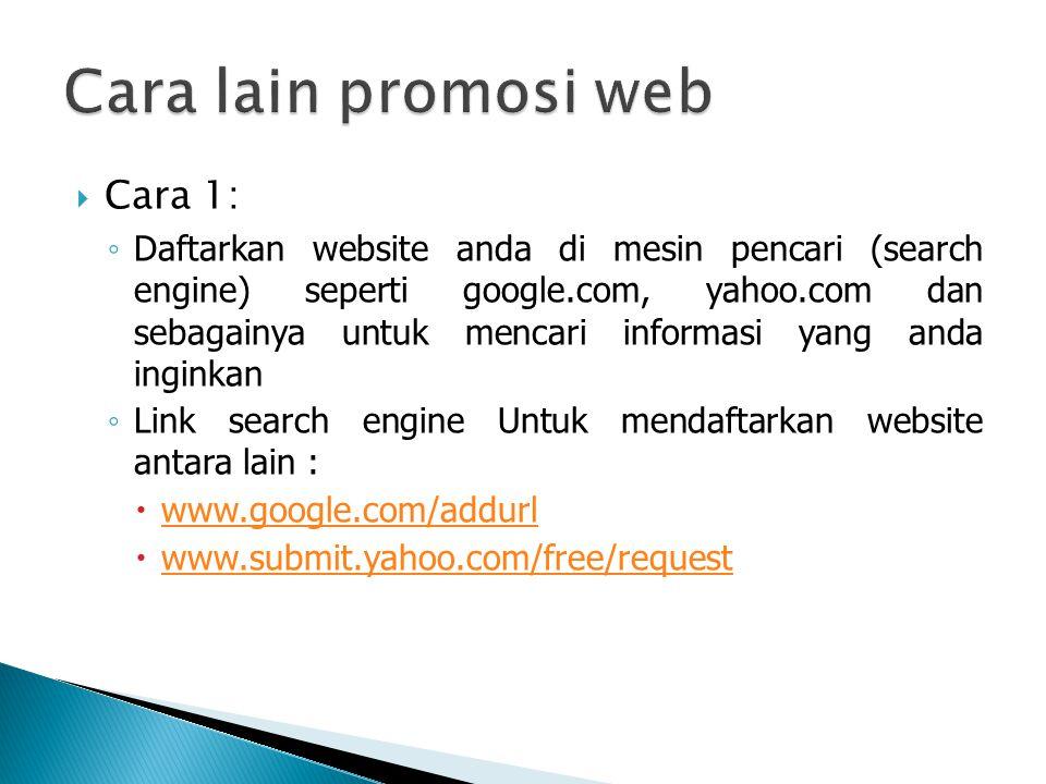  Cara 1: ◦ Daftarkan website anda di mesin pencari (search engine) seperti google.com, yahoo.com dan sebagainya untuk mencari informasi yang anda inginkan ◦ Link search engine Untuk mendaftarkan website antara lain :  www.google.com/addurl www.google.com/addurl  www.submit.yahoo.com/free/request www.submit.yahoo.com/free/request