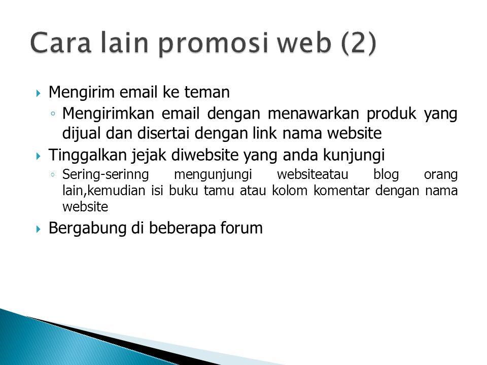  Mengirim email ke teman ◦ Mengirimkan email dengan menawarkan produk yang dijual dan disertai dengan link nama website  Tinggalkan jejak diwebsite yang anda kunjungi ◦ Sering-serinng mengunjungi websiteatau blog orang lain,kemudian isi buku tamu atau kolom komentar dengan nama website  Bergabung di beberapa forum