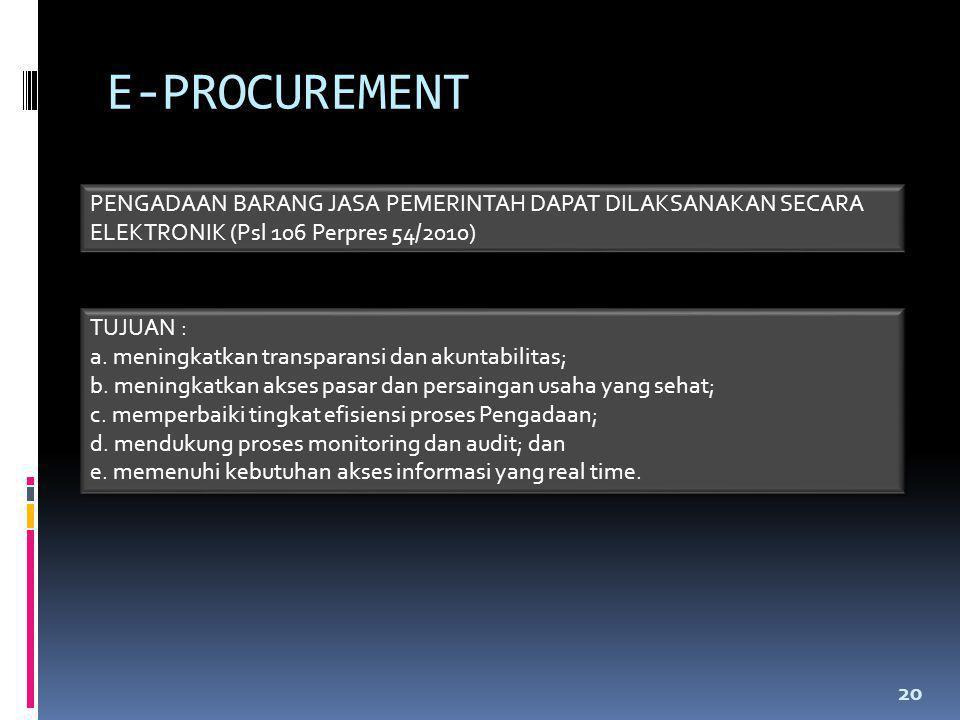 E-PROCUREMENT 20 PENGADAAN BARANG JASA PEMERINTAH DAPAT DILAKSANAKAN SECARA ELEKTRONIK (Psl 106 Perpres 54/2010) TUJUAN : a. meningkatkan transparansi