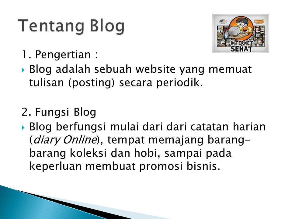 1. Pengertian :  Blog adalah sebuah website yang memuat tulisan (posting) secara periodik. 2. Fungsi Blog  Blog berfungsi mulai dari dari catatan ha
