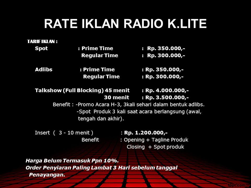 RATE IKLAN RADIO K.LITE TARIF IKLAN : Spot : Prime Time : Rp. 350.000,- Regular Time : Rp. 300.000,- Adlibs : Prime Time: Rp. 350.000,- Regular Time :