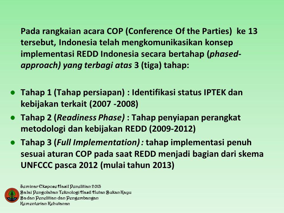 Pada rangkaian acara COP (Conference Of the Parties) ke 13 tersebut, Indonesia telah mengkomunikasikan konsep implementasi REDD Indonesia secara bertahap (phased- approach) yang terbagi atas 3 (tiga) tahap:  Tahap 1 (Tahap persiapan) : Identifikasi status IPTEK dan kebijakan terkait (2007 -2008)  Tahap 2 (Readiness Phase) : Tahap penyiapan perangkat metodologi dan kebijakan REDD (2009-2012)  Tahap 3 (Full Implementation) : tahap implementasi penuh sesuai aturan COP pada saat REDD menjadi bagian dari skema UNFCCC pasca 2012 (mulai tahun 2013) Seminar Ekspose Hasil Penelitian 2013 Balai Pengolahan Teknologi Hasil Hutan Bukan Kayu Badan Penelitian dan Pengembangan Kementerian Kehutanan