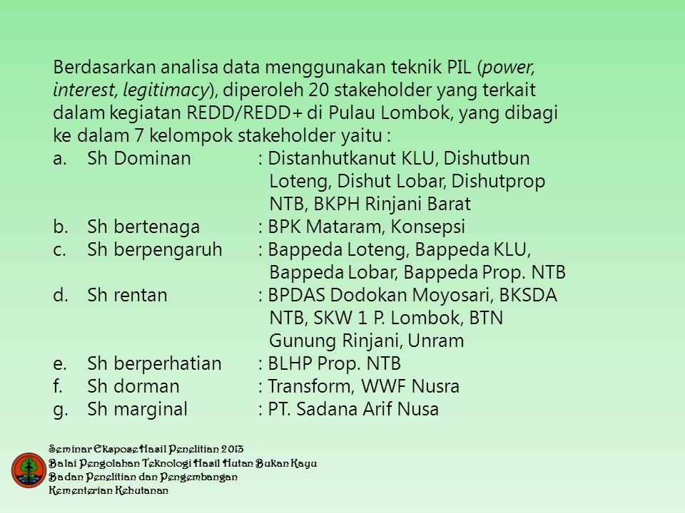 Berdasarkan analisa data menggunakan teknik PIL (power, interest, legitimacy), diperoleh 20 stakeholder yang terkait dalam kegiatan REDD/REDD+ di Pulau Lombok, yang dibagi ke dalam 7 kelompok stakeholder yaitu : a.Sh Dominan: Distanhutkanut KLU, Dishutbun Loteng, Dishut Lobar, Dishutprop NTB, BKPH Rinjani Barat b.Sh bertenaga: BPK Mataram, Konsepsi c.Sh berpengaruh: Bappeda Loteng, Bappeda KLU, Bappeda Lobar, Bappeda Prop.