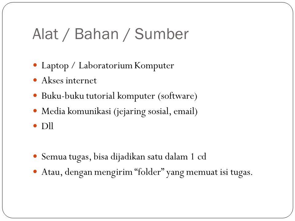Alat / Bahan / Sumber  Laptop / Laboratorium Komputer  Akses internet  Buku-buku tutorial komputer (software)  Media komunikasi (jejaring sosial,