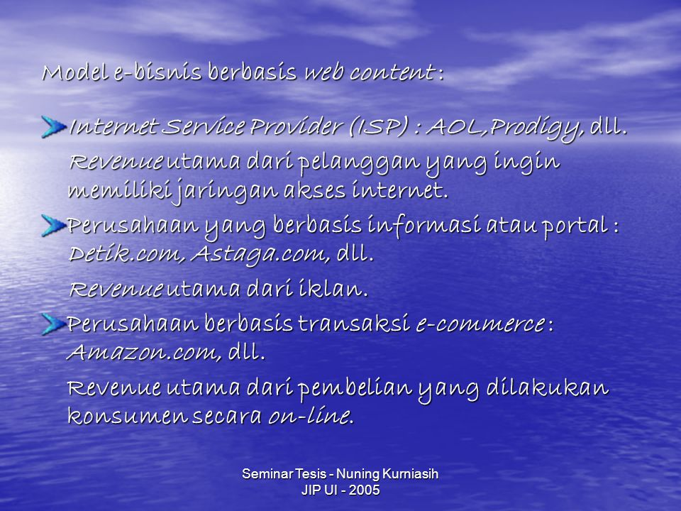 Seminar Tesis - Nuning Kurniasih JIP UI - 2005 Model e-bisnis berbasis web content : Internet Service Provider (ISP) : AOL,Prodigy, dll. Revenue utama