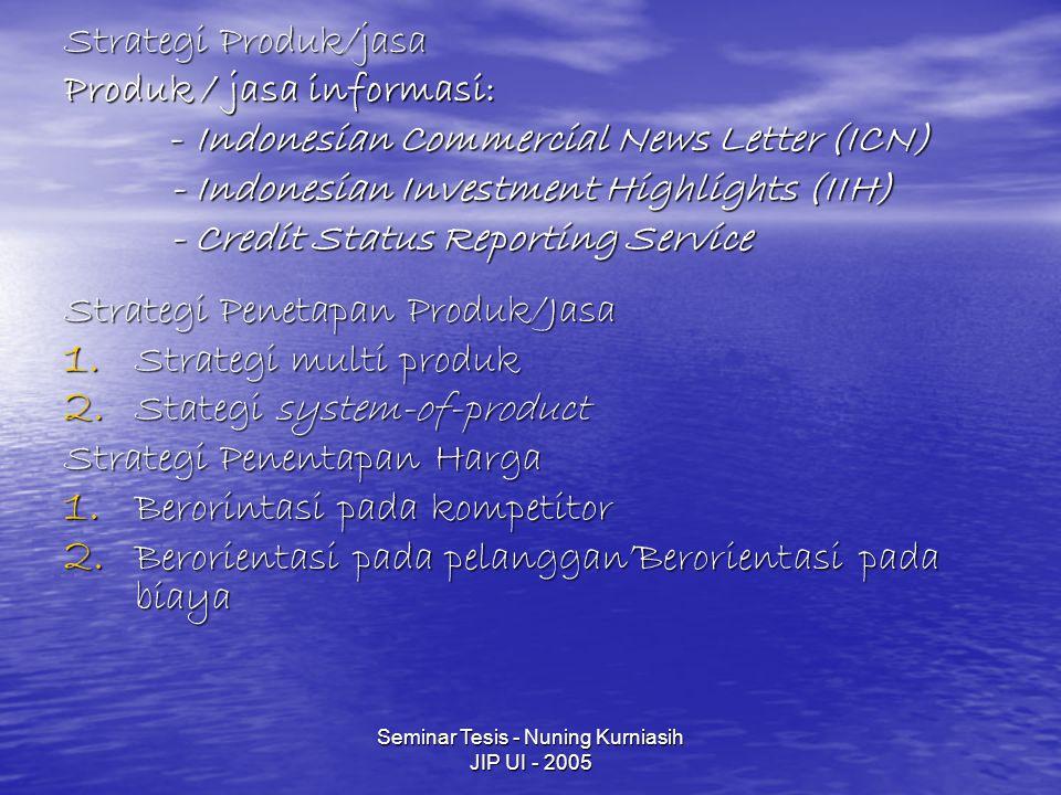Seminar Tesis - Nuning Kurniasih JIP UI - 2005 Strategi Produk/jasa Produk / jasa informasi: - Indonesian Commercial News Letter (ICN) - Indonesian Investment Highlights (IIH) - Credit Status Reporting Service Strategi Penetapan Produk/Jasa 1.