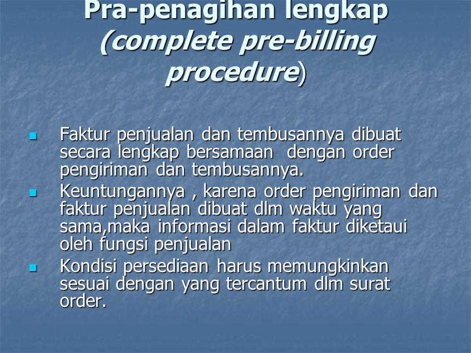 Pra-penagihan lengkap (complete pre-billing procedure)  Faktur penjualan dan tembusannya dibuat secara lengkap bersamaan dengan order pengiriman dan