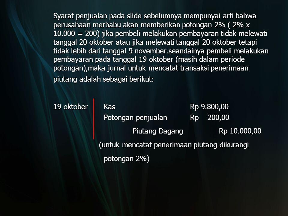 Syarat penjualan pada slide sebelumnya mempunyai arti bahwa perusahaan merbabu akan memberikan potongan 2% ( 2% x 10.000 = 200) jika pembeli melakukan pembayaran tidak melewati tanggal 20 oktober atau jika melewati tanggal 20 oktober tetapi tidak lebih dari tanggal 9 november.seandainya pembeli melakukan pembayaran pada tanggal 19 oktober (masih dalam periode potongan),maka jurnal untuk mencatat transaksi penerimaan piutang adalah sebagai berikut: 19 oktober Kas Rp 9.800,00 Potongan penjualanRp 200,00 Piutang DagangRp 10.000,00 (untuk mencatat penerimaan piutang dikurangi (untuk mencatat penerimaan piutang dikurangi potongan 2%)