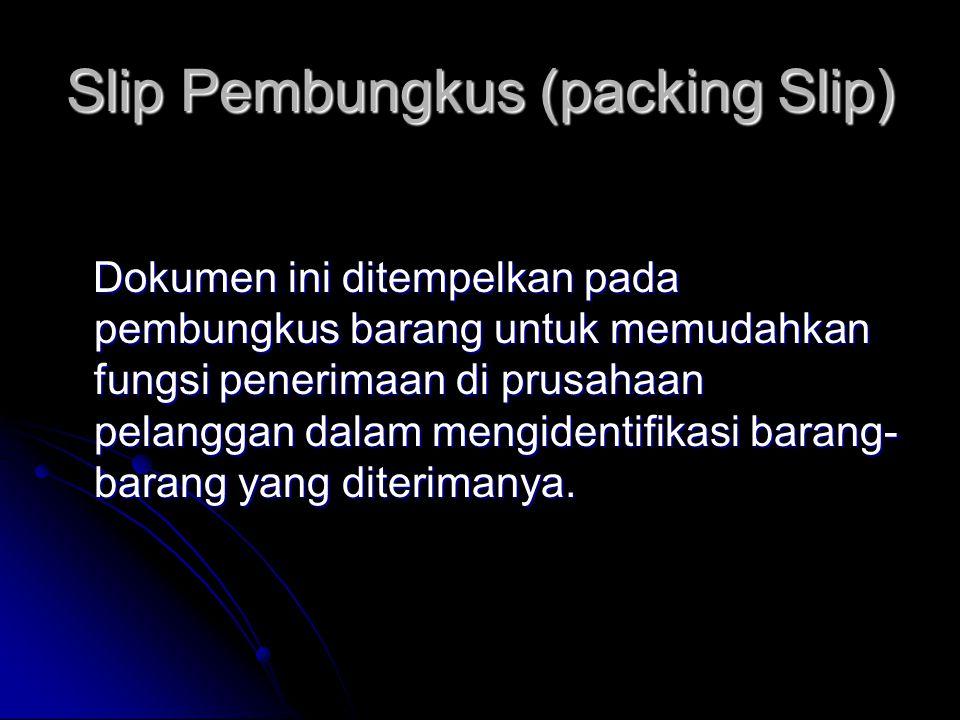 Slip Pembungkus (packing Slip) Dokumen ini ditempelkan pada pembungkus barang untuk memudahkan fungsi penerimaan di prusahaan pelanggan dalam mengidentifikasi barang- barang yang diterimanya.
