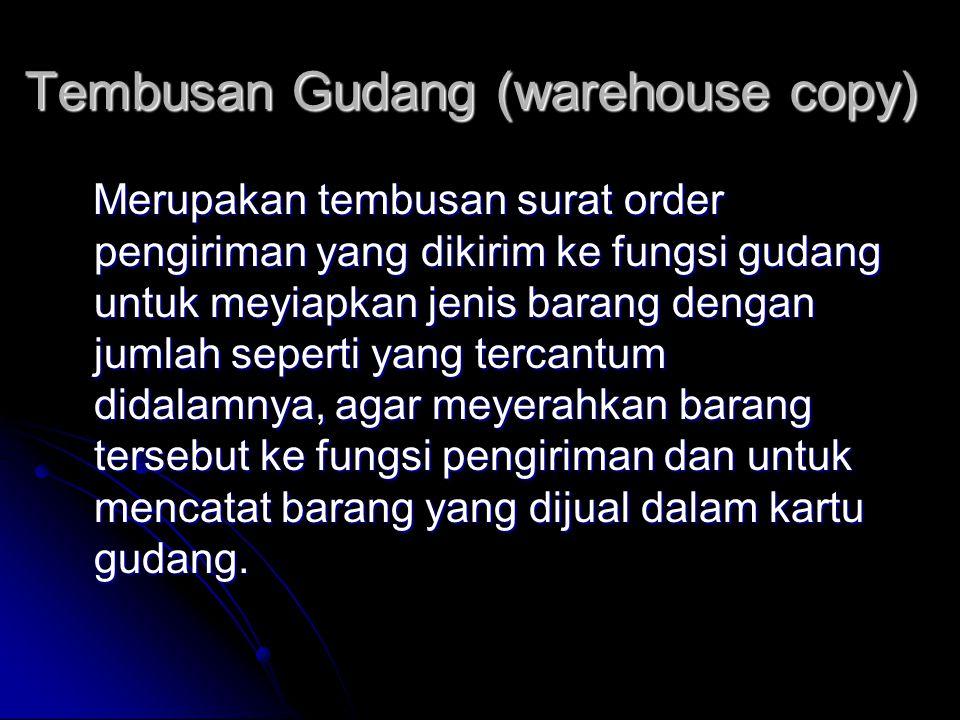 Tembusan Gudang (warehouse copy) Merupakan tembusan surat order pengiriman yang dikirim ke fungsi gudang untuk meyiapkan jenis barang dengan jumlah seperti yang tercantum didalamnya, agar meyerahkan barang tersebut ke fungsi pengiriman dan untuk mencatat barang yang dijual dalam kartu gudang.