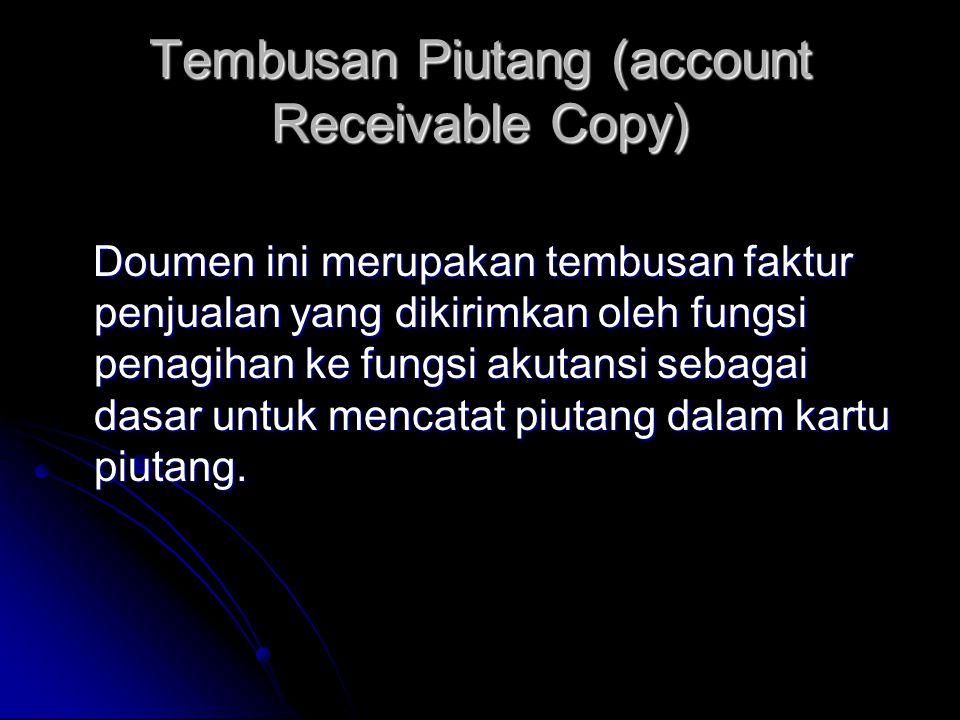 Tembusan Piutang (account Receivable Copy) Doumen ini merupakan tembusan faktur penjualan yang dikirimkan oleh fungsi penagihan ke fungsi akutansi sebagai dasar untuk mencatat piutang dalam kartu piutang.