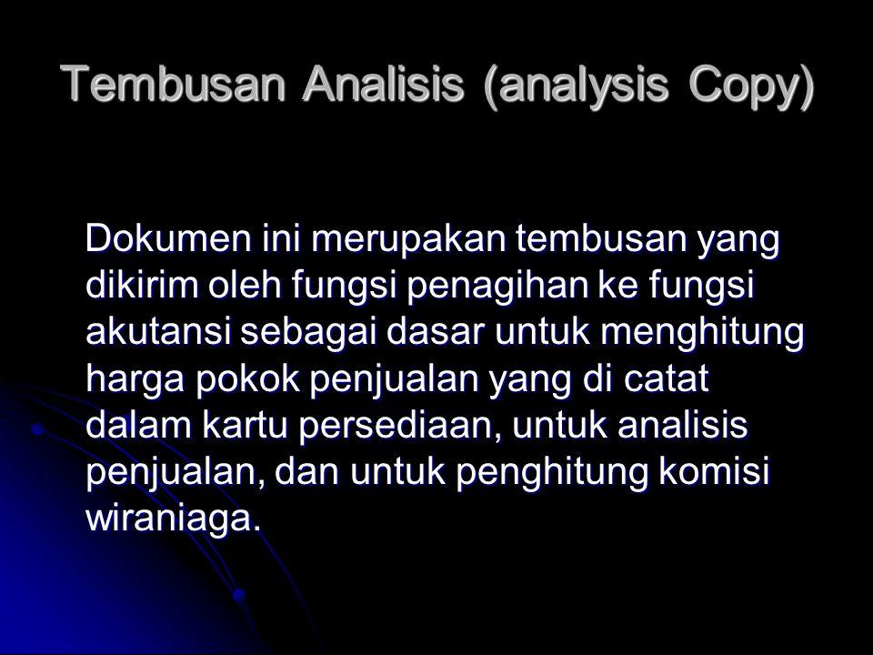 Tembusan Analisis (analysis Copy) Dokumen ini merupakan tembusan yang dikirim oleh fungsi penagihan ke fungsi akutansi sebagai dasar untuk menghitung harga pokok penjualan yang di catat dalam kartu persediaan, untuk analisis penjualan, dan untuk penghitung komisi wiraniaga.