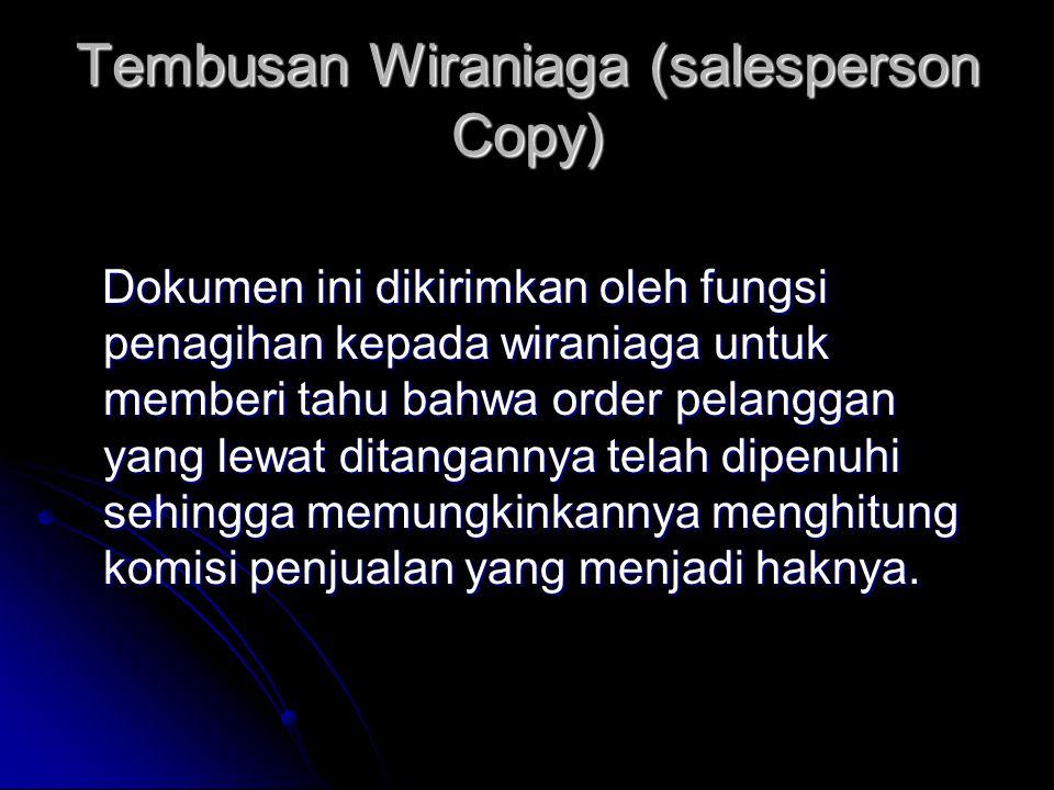 Tembusan Wiraniaga (salesperson Copy) Dokumen ini dikirimkan oleh fungsi penagihan kepada wiraniaga untuk memberi tahu bahwa order pelanggan yang lewat ditangannya telah dipenuhi sehingga memungkinkannya menghitung komisi penjualan yang menjadi haknya.