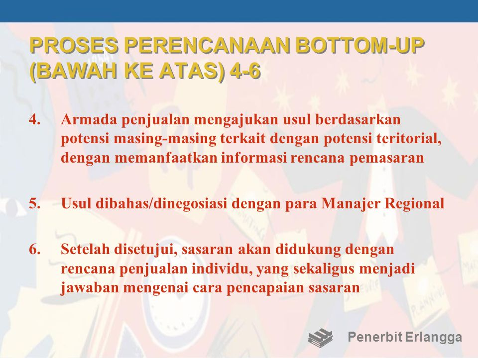 PROSES PERENCANAAN BOTTOM-UP (BAWAH KE ATAS) 4-6 4.Armada penjualan mengajukan usul berdasarkan potensi masing-masing terkait dengan potensi teritoria