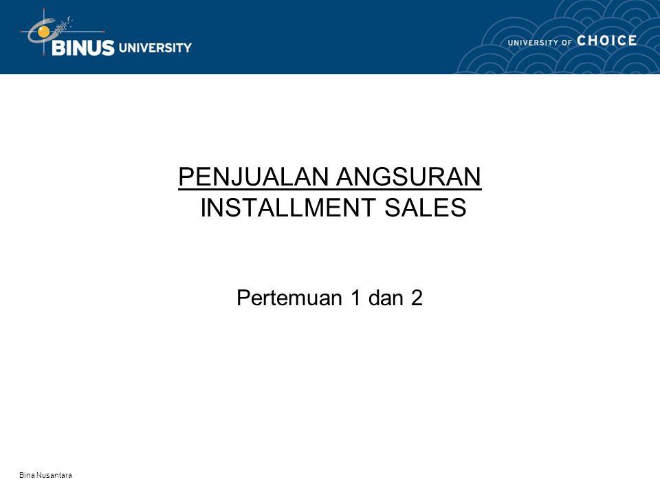 Bina Nusantara PENJUALAN ANGSURAN INSTALLMENT SALES Pertemuan 1 dan 2
