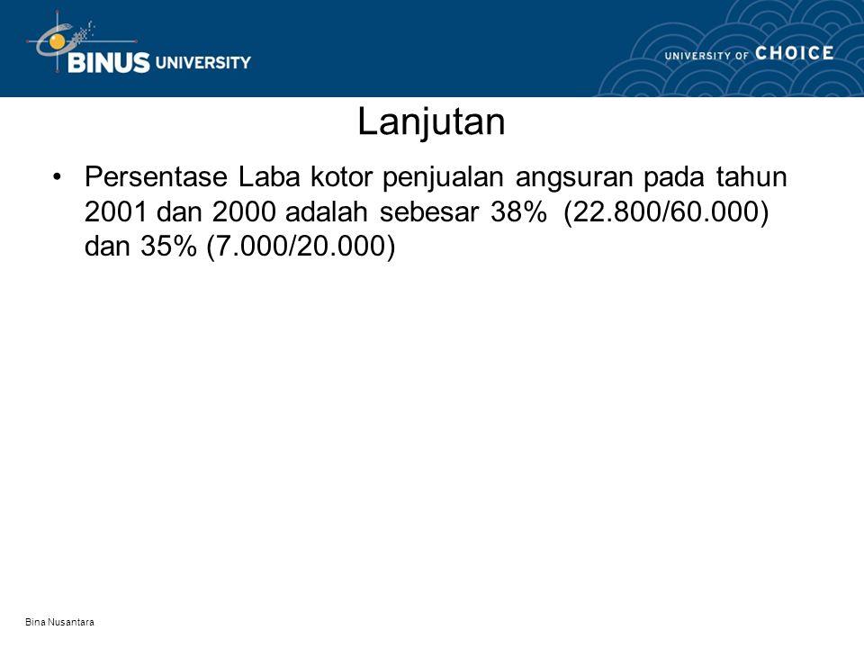 Bina Nusantara Lanjutan •Persentase Laba kotor penjualan angsuran pada tahun 2001 dan 2000 adalah sebesar 38% (22.800/60.000) dan 35% (7.000/20.000)