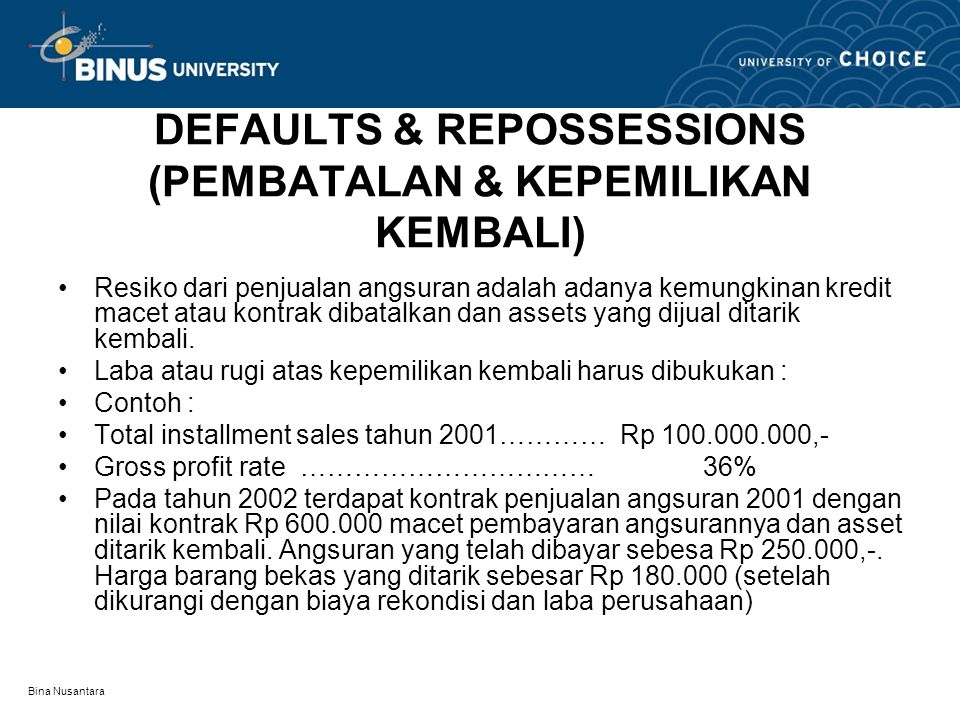Bina Nusantara DEFAULTS & REPOSSESSIONS (PEMBATALAN & KEPEMILIKAN KEMBALI) •Resiko dari penjualan angsuran adalah adanya kemungkinan kredit macet atau