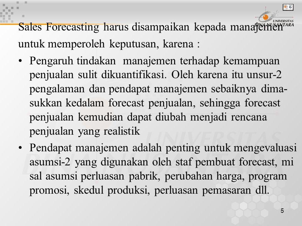 5 Sales Forecasting harus disampaikan kepada manajemen untuk memperoleh keputusan, karena : •Pengaruh tindakan manajemen terhadap kemampuan penjualan