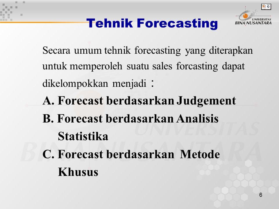 6 Tehnik Forecasting Secara umum tehnik forecasting yang diterapkan untuk memperoleh suatu sales forcasting dapat dikelompokkan menjadi : A. Forecast