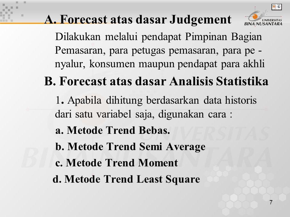 7 A. Forecast atas dasar Judgement Dilakukan melalui pendapat Pimpinan Bagian Pemasaran, para petugas pemasaran, para pe - nyalur, konsumen maupun pen