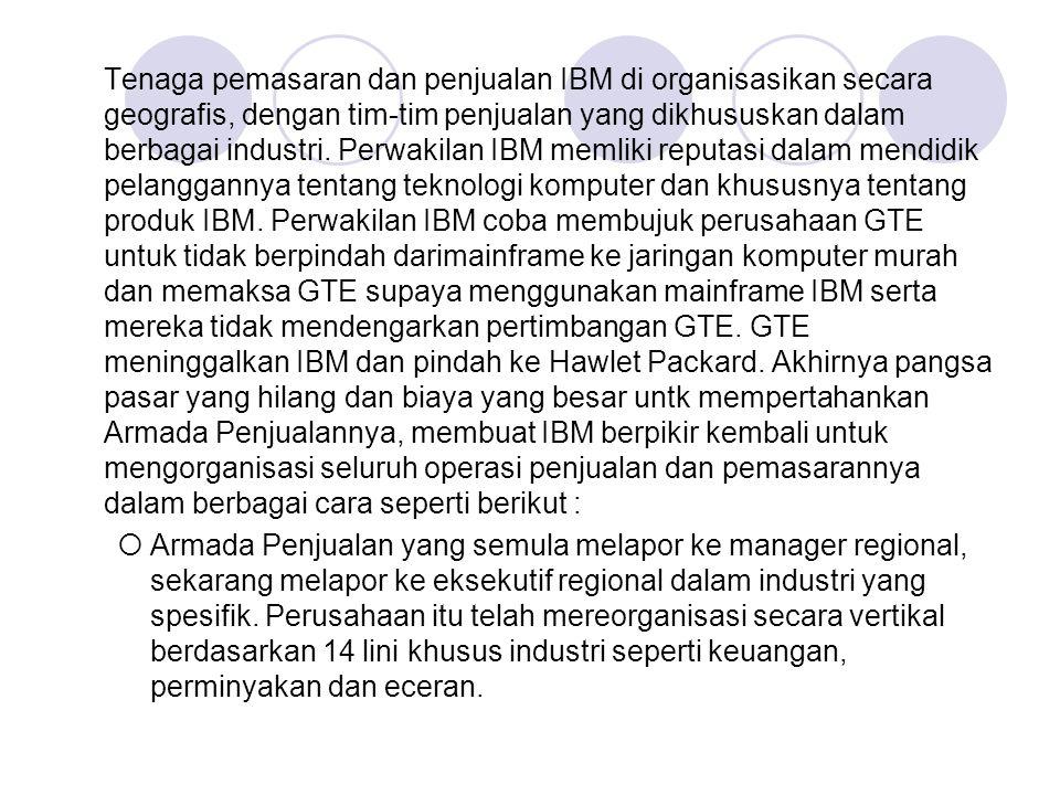 Tenaga pemasaran dan penjualan IBM di organisasikan secara geografis, dengan tim-tim penjualan yang dikhususkan dalam berbagai industri. Perwakilan IB