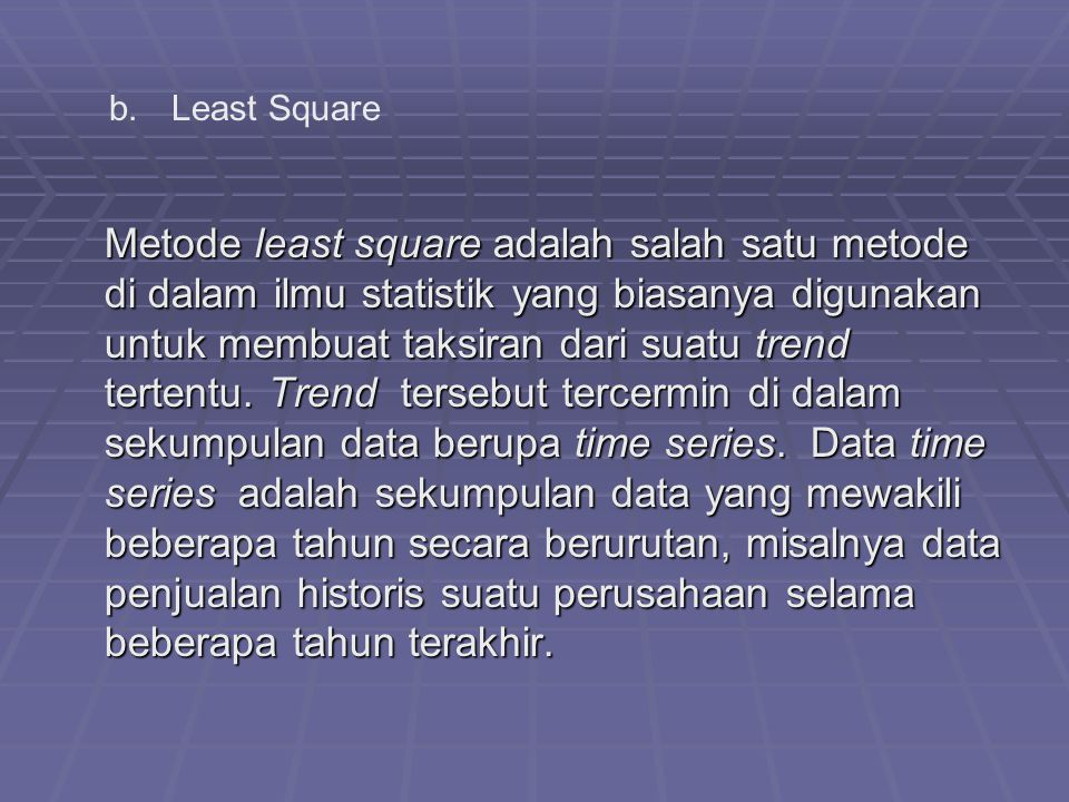 Metode least square adalah salah satu metode di dalam ilmu statistik yang biasanya digunakan untuk membuat taksiran dari suatu trend tertentu.