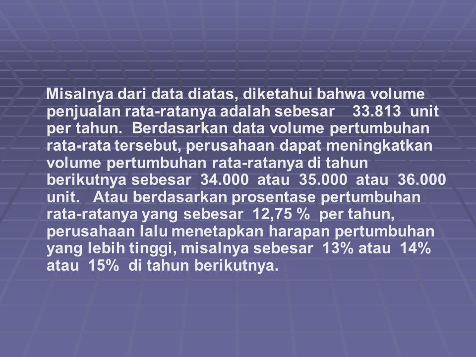 Misalnya dari data diatas, diketahui bahwa volume penjualan rata-ratanya adalah sebesar 33.813 unit per tahun.