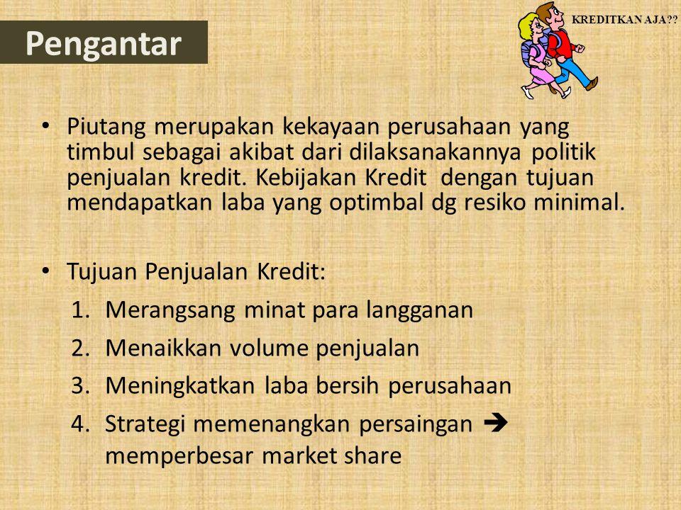 Pengantar • Piutang merupakan kekayaan perusahaan yang timbul sebagai akibat dari dilaksanakannya politik penjualan kredit. Kebijakan Kredit dengan tu