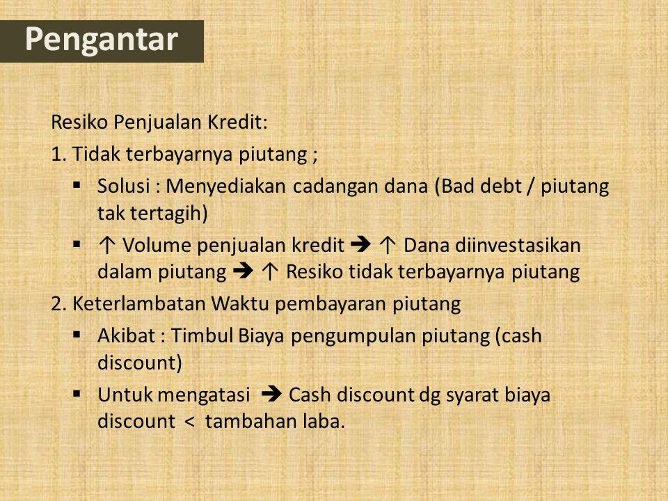 Resiko Penjualan Kredit: 1. Tidak terbayarnya piutang ;  Solusi : Menyediakan cadangan dana (Bad debt / piutang tak tertagih)  ↑ Volume penjualan kr