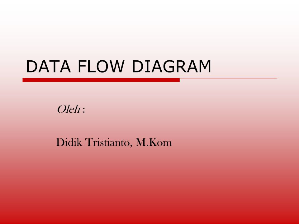 DATA FLOW DIAGRAM Oleh : Didik Tristianto, M.Kom