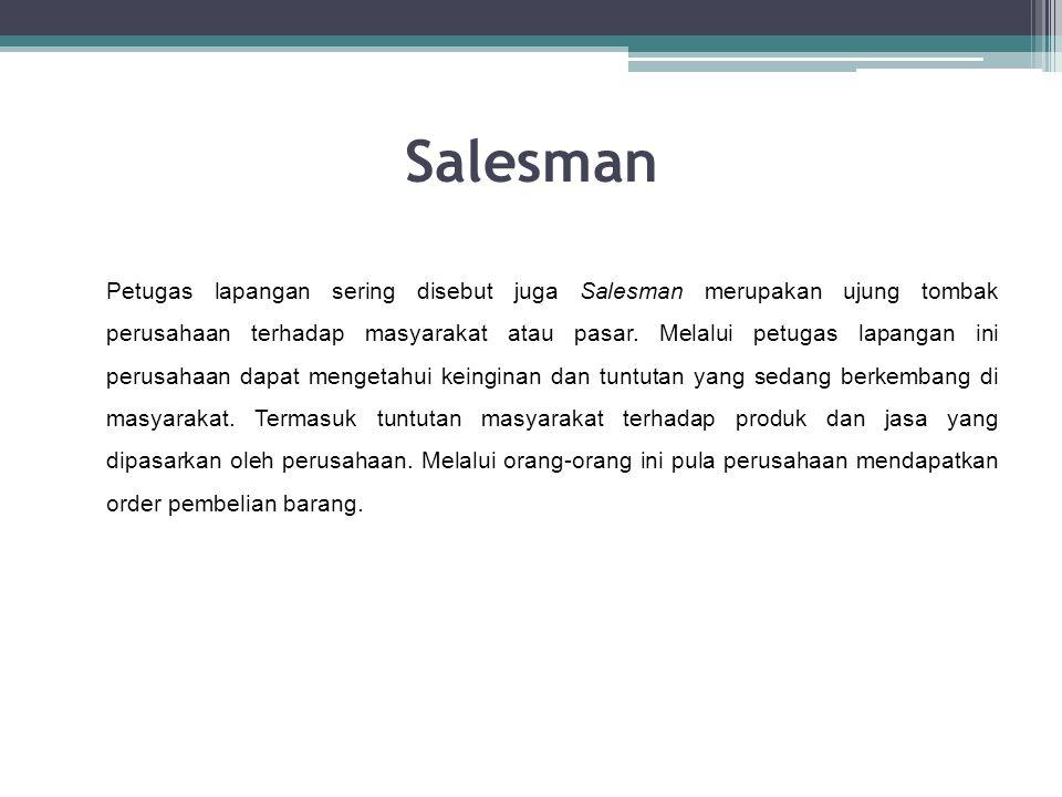 Salesman Petugas lapangan sering disebut juga Salesman merupakan ujung tombak perusahaan terhadap masyarakat atau pasar. Melalui petugas lapangan ini