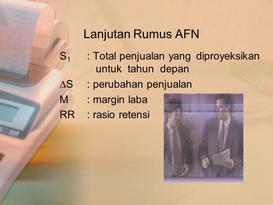 Lanjutan Rumus AFN S 1 : Total penjualan yang diproyeksikan untuk tahun depan ∆S: perubahan penjualan M: margin laba RR: rasio retensi