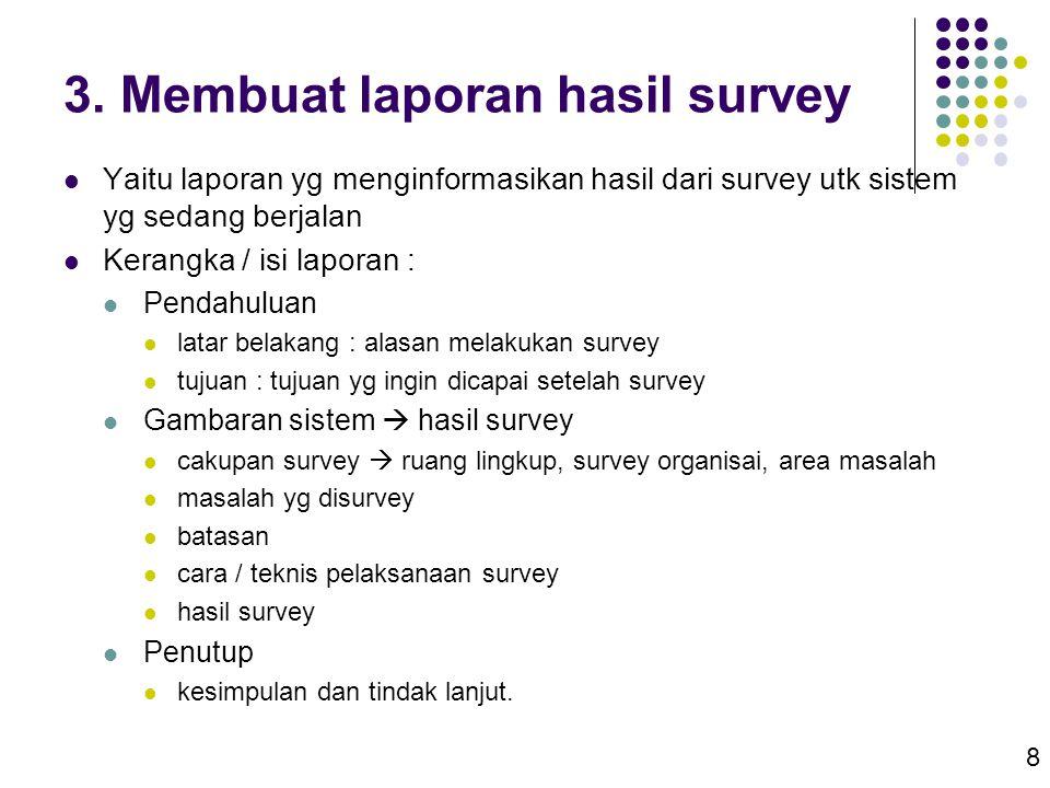 8 3. Membuat laporan hasil survey  Yaitu laporan yg menginformasikan hasil dari survey utk sistem yg sedang berjalan  Kerangka / isi laporan :  Pen