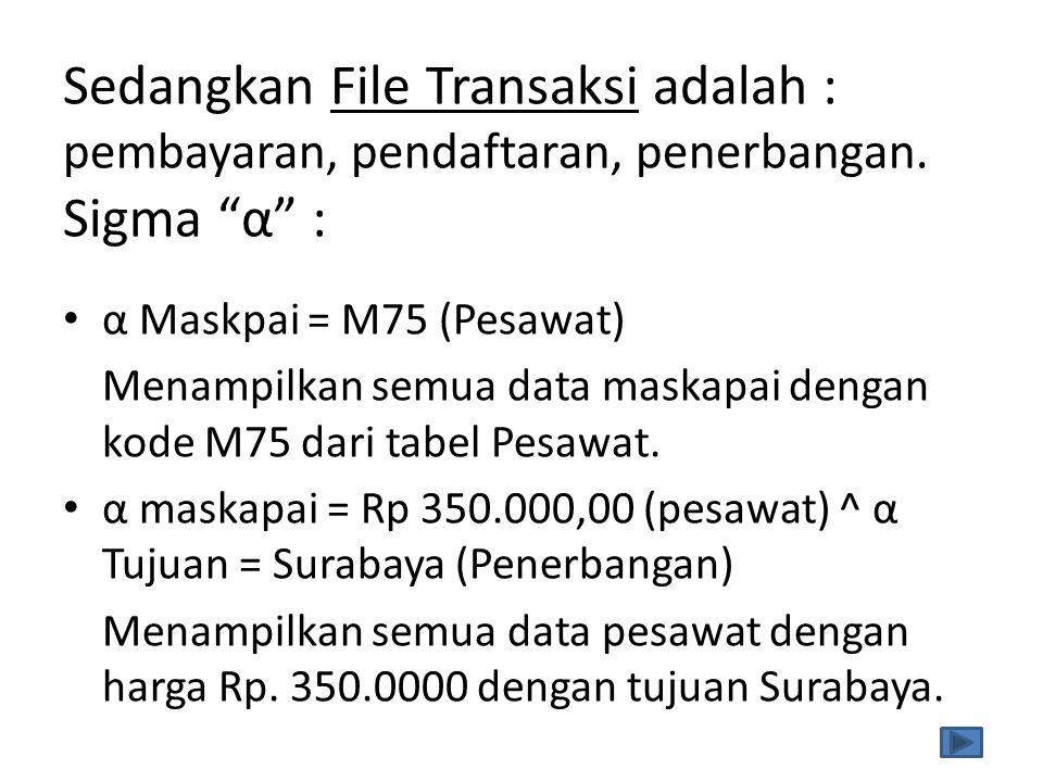 """Sedangkan File Transaksi adalah : pembayaran, pendaftaran, penerbangan. Sigma """"α"""" : • α Maskpai = M75 (Pesawat) Menampilkan semua data maskapai dengan"""