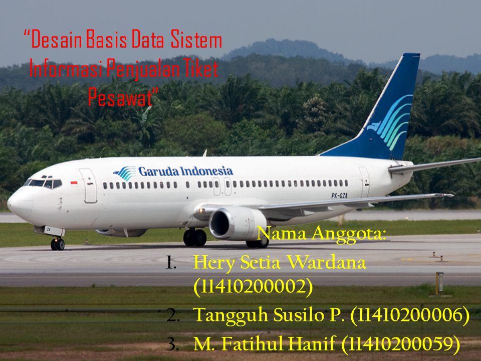 """Desain Basis Data Sistem Informasi Penjualan Tiket Pesawat"" Nama Anggota: 1.Hery Setia Wardana (11410200002) 2.Tangguh Susilo P. (11410200006) 3.M. F"
