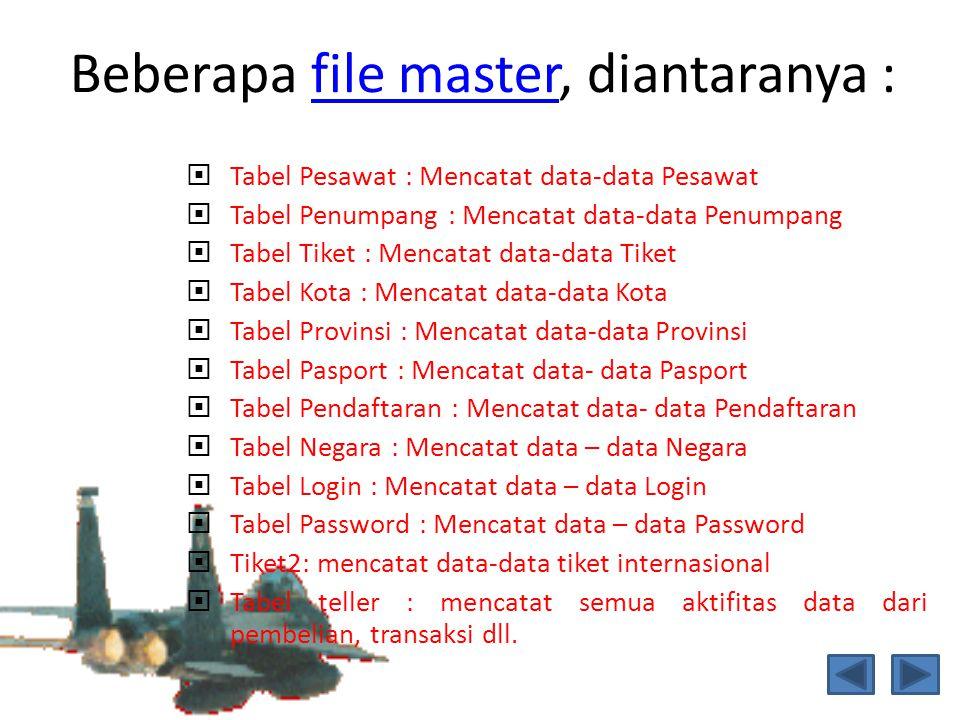 Beberapa file master, diantaranya :file master  Tabel Pesawat : Mencatat data-data Pesawat  Tabel Penumpang : Mencatat data-data Penumpang  Tabel T