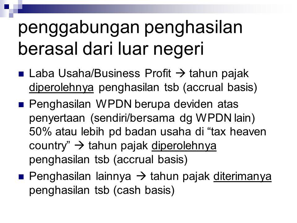 penggabungan penghasilan berasal dari luar negeri  Laba Usaha/Business Profit  tahun pajak diperolehnya penghasilan tsb (accrual basis)  Penghasila