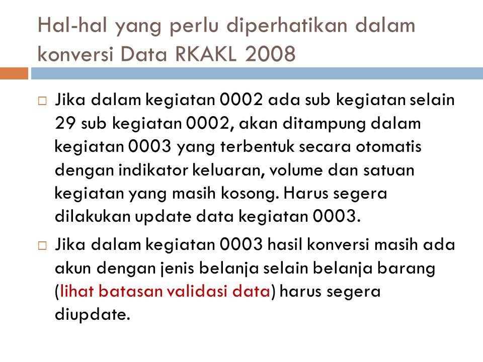 Hal-hal yang perlu diperhatikan dalam konversi Data RKAKL 2008  Jika dalam kegiatan 0002 ada sub kegiatan selain 29 sub kegiatan 0002, akan ditampung dalam kegiatan 0003 yang terbentuk secara otomatis dengan indikator keluaran, volume dan satuan kegiatan yang masih kosong.