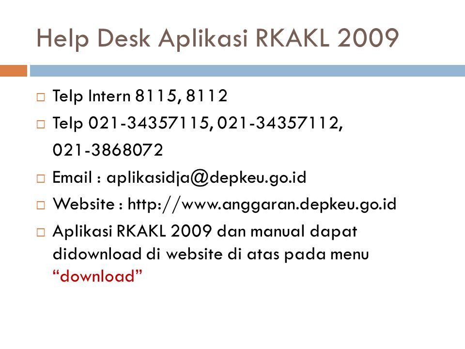 Help Desk Aplikasi RKAKL 2009  Telp Intern 8115, 8112  Telp 021-34357115, 021-34357112, 021-3868072  Email : aplikasidja@depkeu.go.id  Website : http://www.anggaran.depkeu.go.id  Aplikasi RKAKL 2009 dan manual dapat didownload di website di atas pada menu download