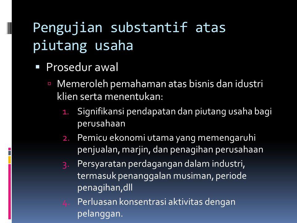 Pengujian substantif atas piutang usaha  Prosedur awal  Memeroleh pemahaman atas bisnis dan idustri klien serta menentukan: 1.Signifikansi pendapata