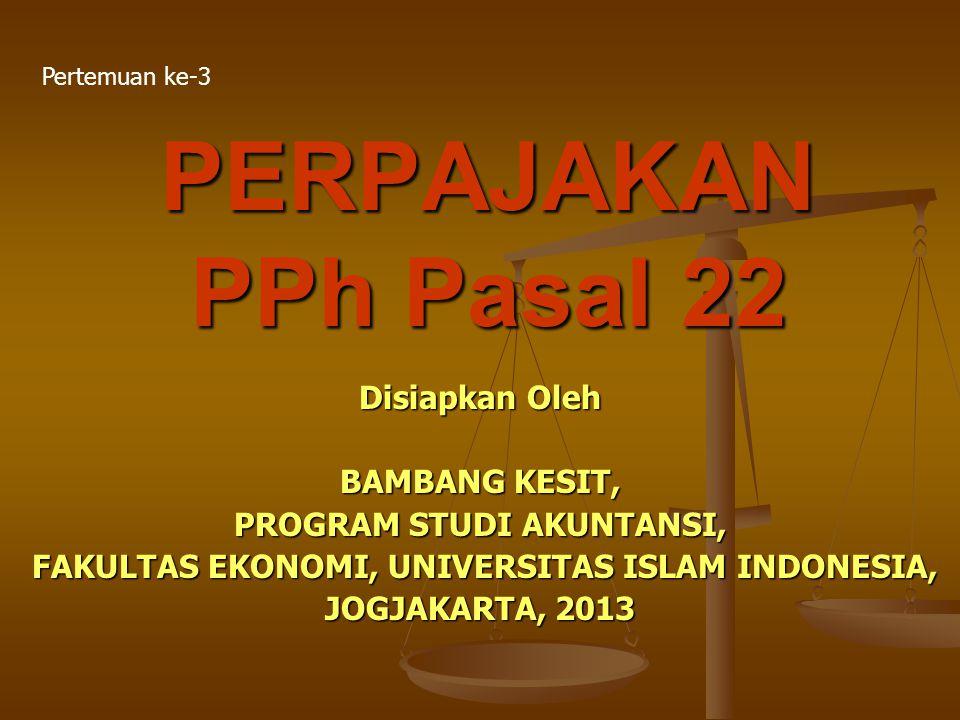 PERPAJAKAN PPh Pasal 22 Disiapkan Oleh BAMBANG KESIT, PROGRAM STUDI AKUNTANSI, FAKULTAS EKONOMI, UNIVERSITAS ISLAM INDONESIA, FAKULTAS EKONOMI, UNIVER