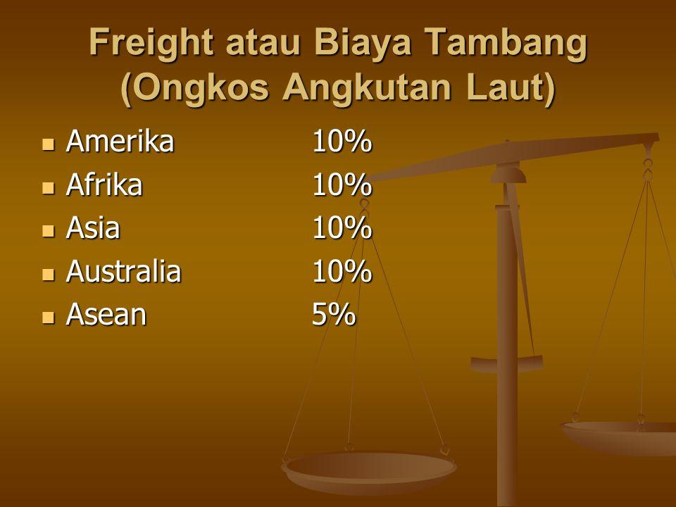 Freight atau Biaya Tambang (Ongkos Angkutan Laut)  Amerika10%  Afrika10%  Asia10%  Australia10%  Asean5%