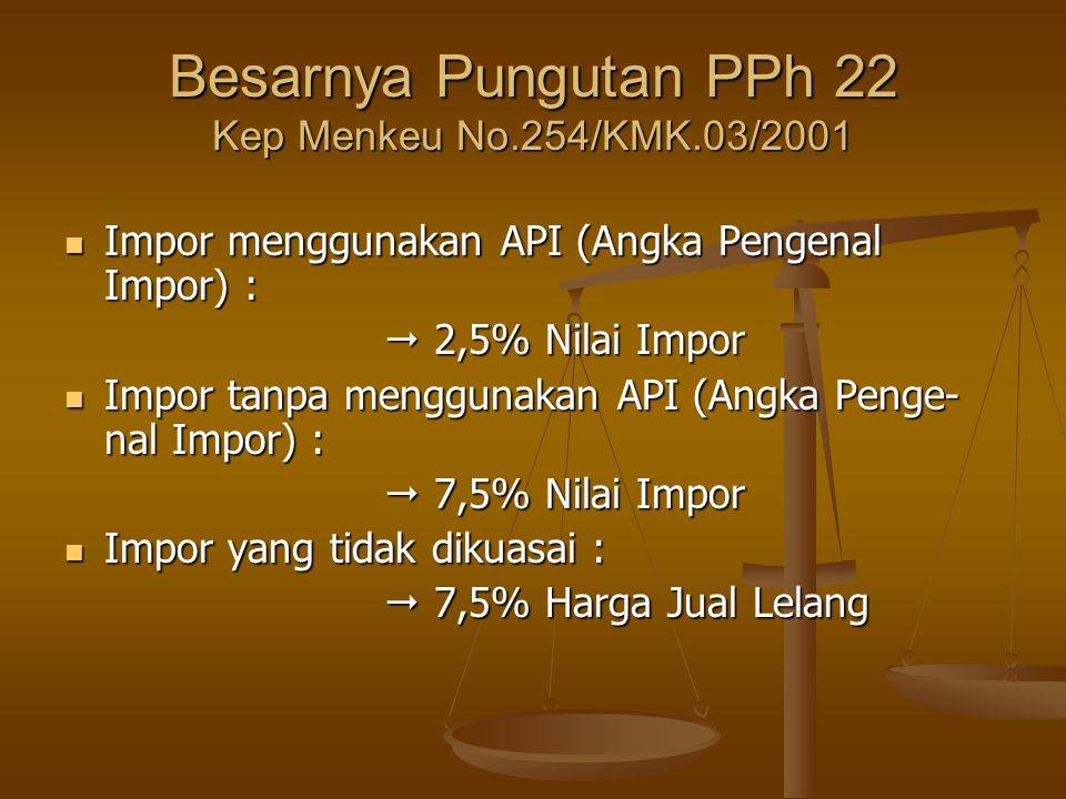 Besarnya Pungutan PPh 22 Kep Menkeu No.254/KMK.03/2001  Impor menggunakan API (Angka Pengenal Impor) :  2,5% Nilai Impor  Impor tanpa menggunakan A