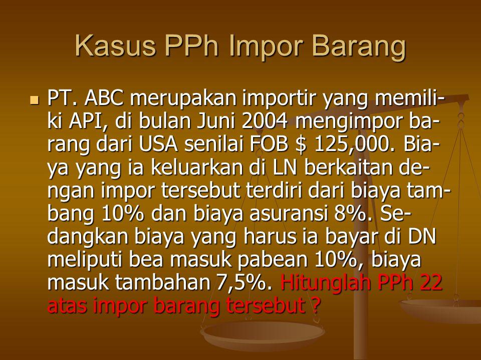 Kasus PPh Impor Barang  PT. ABC merupakan importir yang memili- ki API, di bulan Juni 2004 mengimpor ba- rang dari USA senilai FOB $ 125,000. Bia- ya
