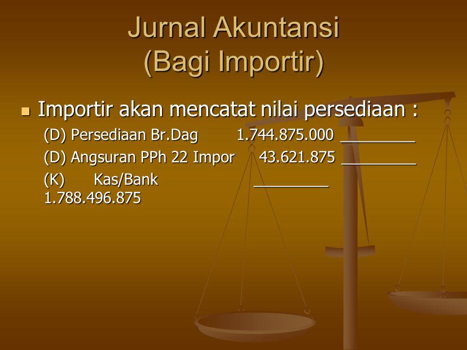 Jurnal Akuntansi (Bagi Importir)  Importir akan mencatat nilai persediaan : (D) Persediaan Br.Dag 1.744.875.000 _________ (D) Angsuran PPh 22 Impor 4