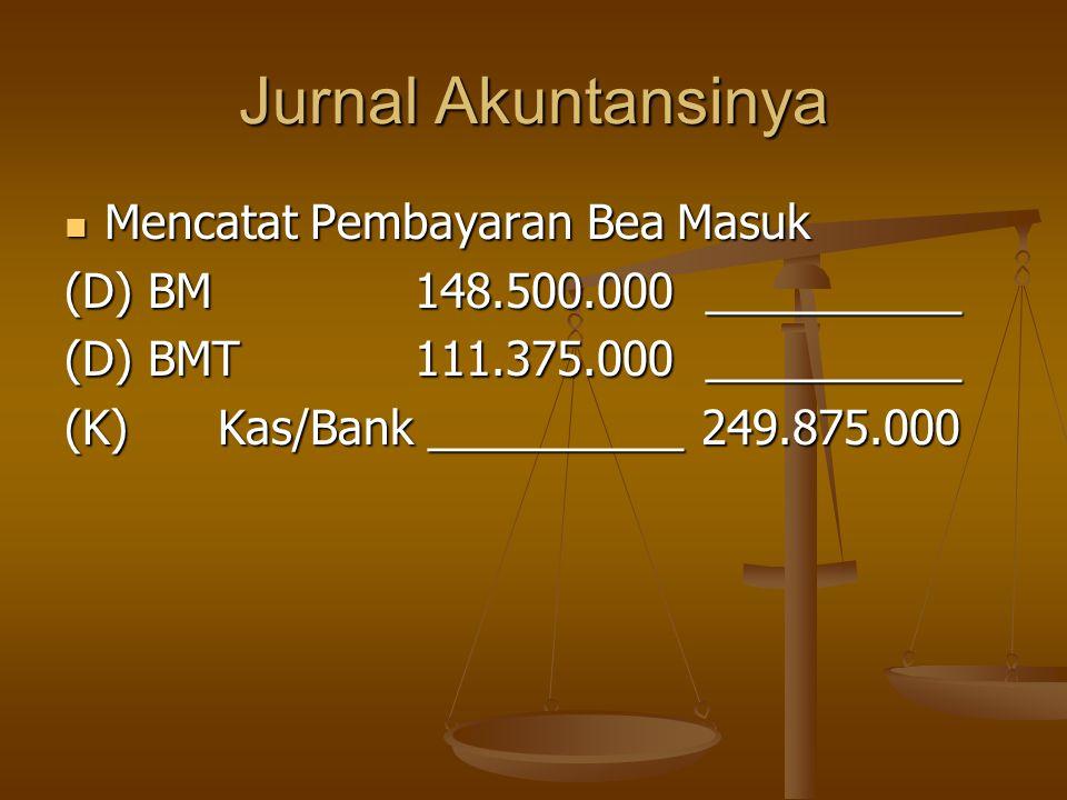 Jurnal Akuntansinya  Mencatat Pembayaran Bea Masuk (D) BM 148.500.000 __________ (D) BMT 111.375.000 __________ (K) Kas/Bank __________ 249.875.000