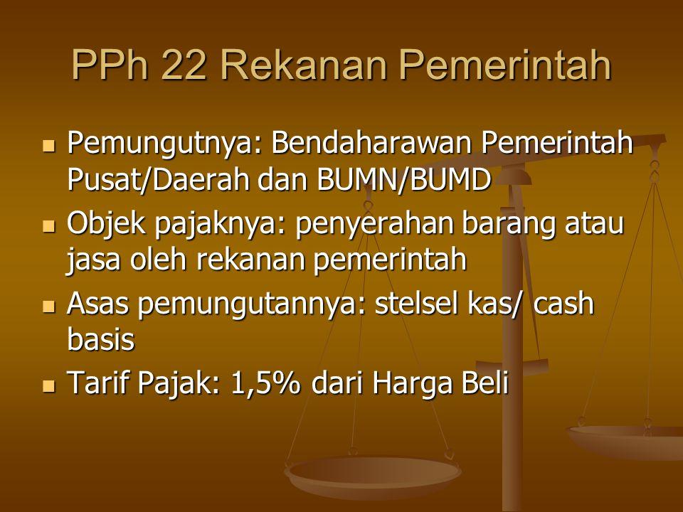 PPh 22 Rekanan Pemerintah  Pemungutnya: Bendaharawan Pemerintah Pusat/Daerah dan BUMN/BUMD  Objek pajaknya: penyerahan barang atau jasa oleh rekanan